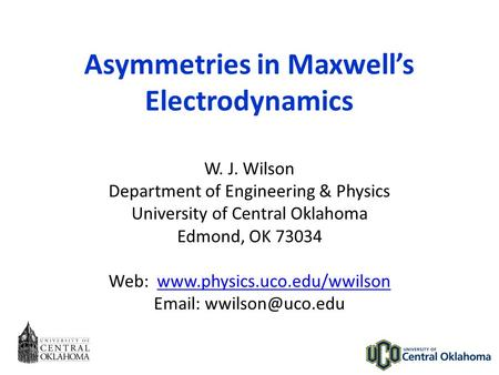 Asymmetries in Maxwell's Electrodynamics W. J. Wilson Department of Engineering & Physics University of Central Oklahoma Edmond, OK 73034 Web: www.physics.uco.edu/wwilsonwww.physics.uco.edu/wwilson.