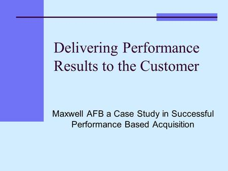 Delivering Performance Results to the Customer Maxwell AFB a Case Study in Successful Performance Based Acquisition.