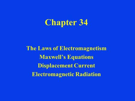 Chapter 34 The Laws of Electromagnetism Maxwell's Equations Displacement Current Electromagnetic Radiation.