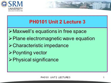 PH0101 UNIT 2 LECTURE 31 PH0101 Unit 2 Lecture 3  Maxwell's equations in free space  Plane electromagnetic wave equation  Characteristic impedance 