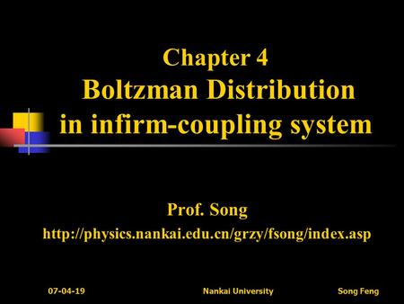 07-04-19 Nankai University Song Feng Chapter 4 Boltzman Distribution in infirm-coupling system Prof. Song