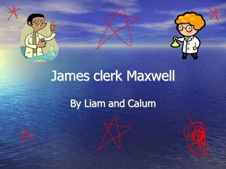 James clerk Maxwell By Liam and Calum. Beginning of his life Born 18 th June 1831 Born 18 th June 1831 where:14 India street Edinburgh where:14 India.