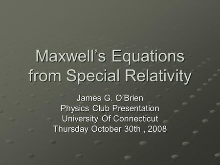 Maxwell's Equations from Special Relativity James G. O'Brien Physics Club Presentation University Of Connecticut Thursday October 30th, 2008.