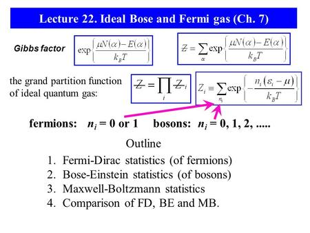 Lecture 22. Ideal Bose and Fermi gas (Ch. 7) the grand partition function of ideal quantum gas: Gibbs factor fermions: n i = 0 or 1bosons: n i = 0, 1,