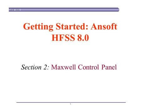 1 Getting Started: Ansoft HFSS 8.0 Section 2: Maxwell Control Panel.
