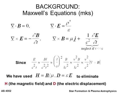 AS 4002 Star Formation & Plasma Astrophysics BACKGROUND: Maxwell's Equations (mks) H (the magnetic field) and D (the electric displacement) to eliminate.