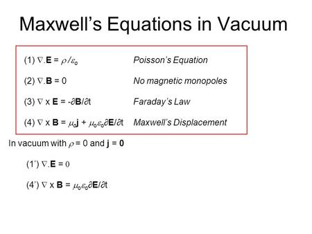Maxwell's Equations in Vacuum (1) .E =  /  o Poisson's Equation (2) .B = 0No magnetic monopoles (3)  x E = -∂B/∂t Faraday's Law (4)  x B =  o j.
