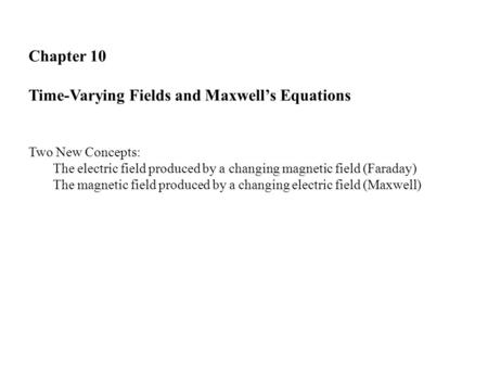 Chapter 10 Time-Varying Fields and Maxwell's Equations Two New Concepts: The electric field produced by a changing magnetic field (Faraday) The magnetic.
