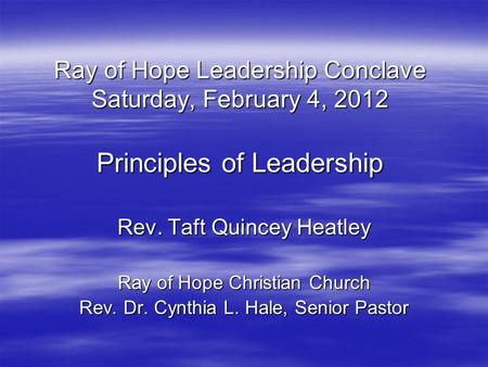 Ray of Hope Leadership Conclave Saturday, February 4, 2012 Principles of Leadership Rev. Taft Quincey Heatley Ray of Hope Christian Church Rev. Dr. Cynthia.
