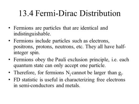 13.4 Fermi-Dirac Distribution Fermions are particles that are identical and indistinguishable. Fermions include particles such as electrons, positrons,