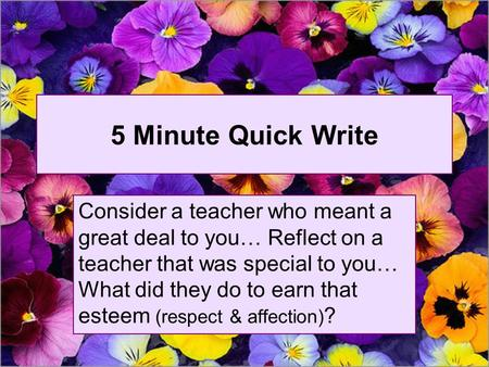 5 Minute Quick Write Consider a teacher who meant a great deal to you… Reflect on a teacher that was special to you… What did they do to earn that esteem.