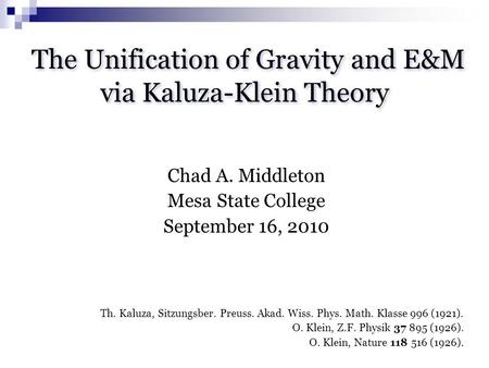 The Unification of Gravity and E&M via Kaluza-Klein Theory Chad A. Middleton Mesa State College September 16, 2010 Th. Kaluza, Sitzungsber. Preuss. Akad.