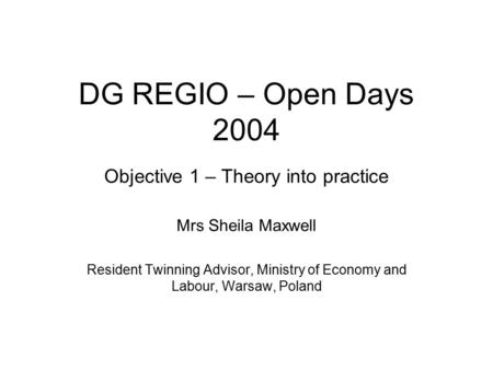 DG REGIO – Open Days 2004 Objective 1 – Theory into practice Mrs Sheila Maxwell Resident Twinning Advisor, Ministry of Economy and Labour, Warsaw, Poland.