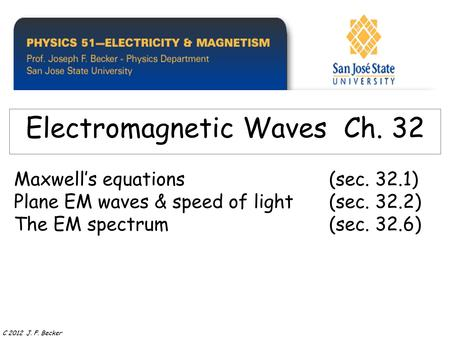 Maxwell's equations(sec. 32.1) Plane EM waves & speed of light(sec. 32.2) The EM spectrum(sec. 32.6) Electromagnetic Waves Ch. 32 C 2012 J. F. Becker.