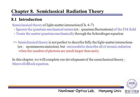 Nonlinear Optics Lab. Hanyang Univ. Chapter 8. Semiclassical Radiation Theory 8.1 Introduction Semiclassical theory of light-matter interaction (Ch. 6-7)