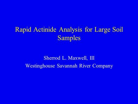 Rapid Actinide Analysis for Large Soil Samples Sherrod L. Maxwell, III Westinghouse Savannah River Company.