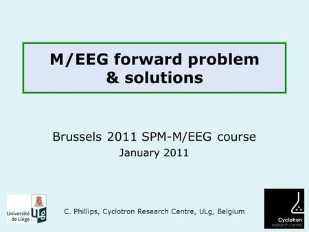 M/EEG forward problem & solutions Brussels 2011 SPM-M/EEG course January 2011 C. Phillips, Cyclotron Research Centre, ULg, Belgium.