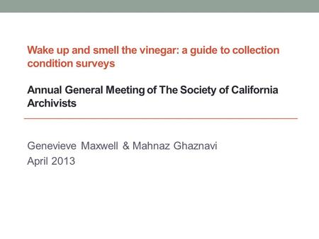 Wake up and smell the vinegar: a guide to collection condition surveys Annual General Meeting of The Society of California Archivists Genevieve Maxwell.