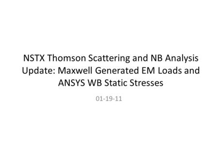 NSTX Thomson Scattering and NB Analysis Update: Maxwell Generated EM Loads and ANSYS WB Static Stresses 01-19-11.