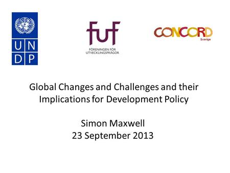 Global Changes and Challenges and their Implications for Development Policy Simon Maxwell 23 September 2013.