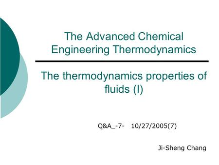 The Advanced Chemical Engineering Thermodynamics The thermodynamics properties of fluids (I) Q&A_-7- 10/27/2005(7) Ji-Sheng Chang.