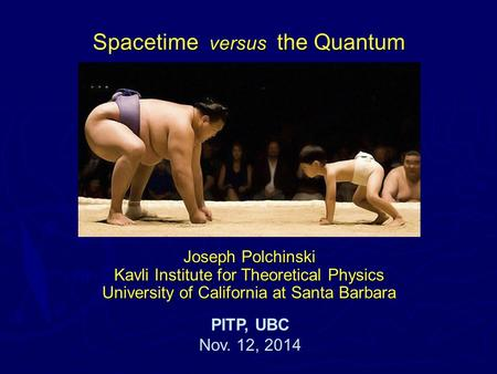 Joseph Polchinski Kavli Institute for Theoretical Physics University of California at Santa Barbara PITP, UBC Nov. 12, 2014 Spacetime versus the Quantum.