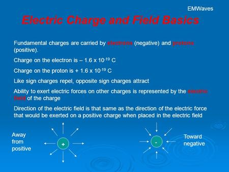 Electric Charge and Field Basics Fundamental charges are carried by electrons (negative) and protons (positive). Charge on the electron is – 1.6 x 10 -19.