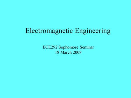 Electromagnetic Engineering ECE292 Sophomore Seminar 18 March 2008.