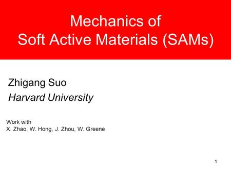 1 Mechanics of Soft Active Materials (SAMs) Zhigang Suo Harvard University Work with X. Zhao, W. Hong, J. Zhou, W. Greene.