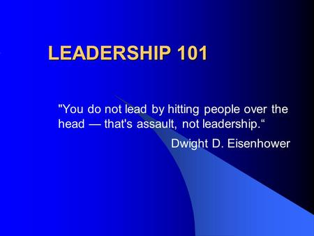 "LEADERSHIP 101 You do not lead by hitting people over the head — that's assault, not leadership."" Dwight D. Eisenhower."