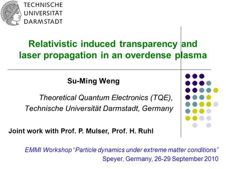 0 Relativistic induced transparency and laser propagation in an overdense plasma Su-Ming Weng Theoretical Quantum Electronics (TQE), Technische Universität.
