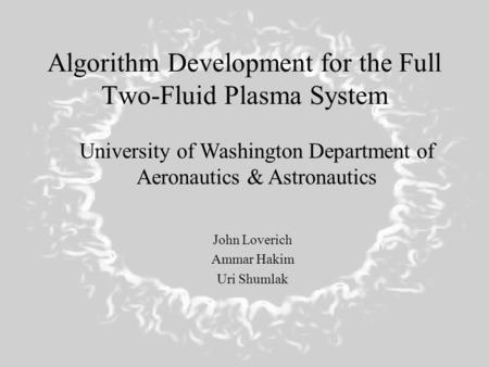 Algorithm Development for the Full Two-Fluid Plasma System John Loverich Ammar Hakim Uri Shumlak University of Washington Department of Aeronautics & Astronautics.