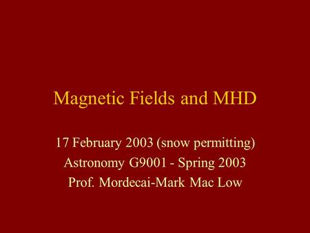 Magnetic Fields and MHD 17 February 2003 (snow permitting) Astronomy G9001 - Spring 2003 Prof. Mordecai-Mark <strong>Mac</strong> Low.