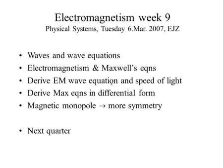 Electromagnetism week 9 Physical Systems, Tuesday 6.Mar. 2007, EJZ Waves and wave equations Electromagnetism & Maxwell's eqns Derive EM wave equation and.