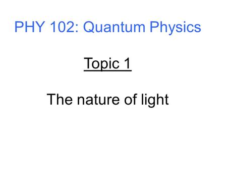 PHY 102: Quantum Physics Topic 1 The nature of light.