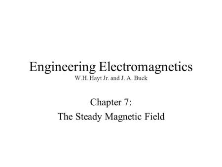 Engineering Electromagnetics W.H. Hayt Jr. and J. A. Buck Chapter 7: The Steady Magnetic Field.