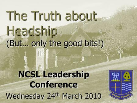 The Truth about Headship (But… only the good bits!) NCSL Leadership Conference Wednesday 24 th March 2010.