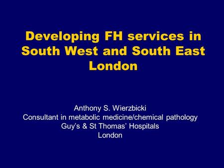 Developing FH services in South West and South East London Anthony S. Wierzbicki Consultant in metabolic medicine/chemical pathology Guy's & St Thomas'