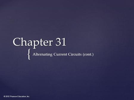 © 2012 Pearson Education, Inc. { Chapter 31 Alternating Current Circuits (cont.)