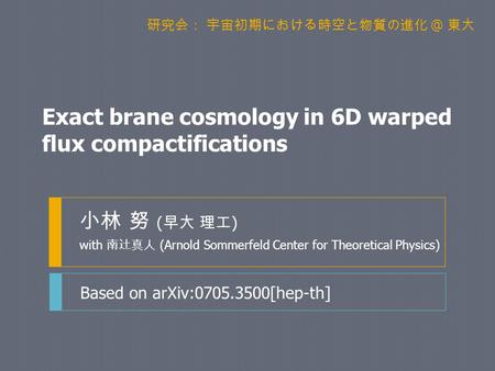 Exact brane cosmology in 6D warped flux compactifications 小林 努 ( 早大 理工 ) with 南辻真人 (Arnold Sommerfeld Center for Theoretical Physics) Based on arXiv:0705.3500[hep-th]