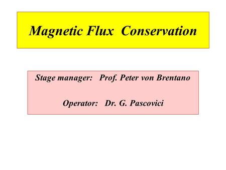 Magnetic Flux Conservation Stage manager: Prof. Peter von Brentano Operator: Dr. G. Pascovici.