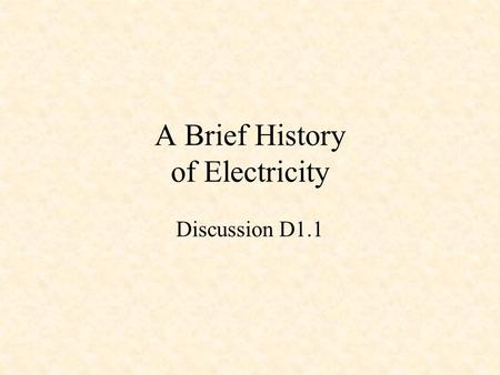 A Brief History of Electricity Discussion D1.1. Some Electrical Pioneers Ancient Greeks William Gilbert Pieter van Musschenbroek Benjamin Franklin Charles.