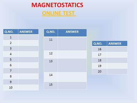 MAGNETOSTATICS ONLINE TEST Q.NO.ANSWER 1 2 3 4 5 6 7 8 9 10 Q.NO.ANSWER 11 12 13 14 15 Q.NO.ANSWER 16 17 18 19 20.