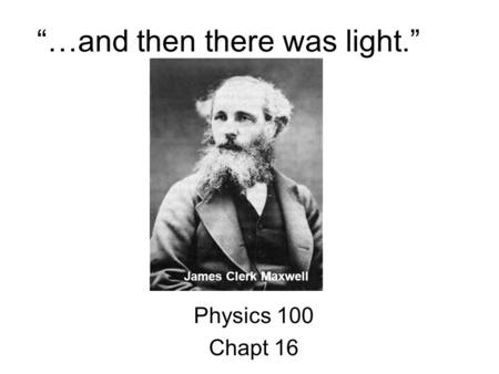 """…and then there was light."" Physics 100 Chapt 16 James Clerk Maxwell."
