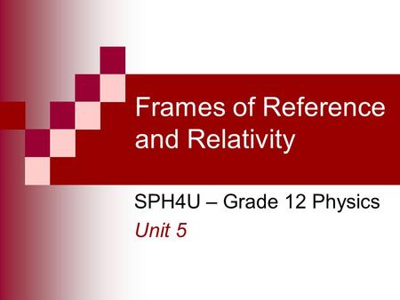 Frames of Reference and Relativity SPH4U – Grade 12 Physics Unit 5.