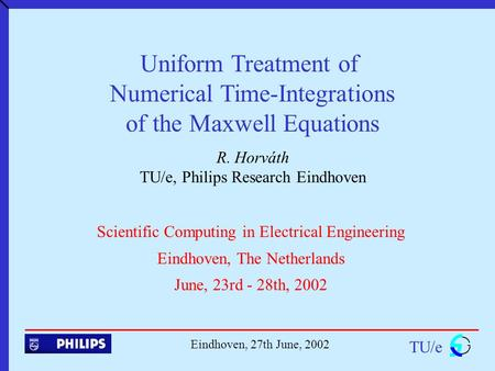 Uniform Treatment of Numerical Time-Integrations of the Maxwell Equations R. Horváth TU/e, Philips Research Eindhoven TU/e Eindhoven, 27th June, 2002 Scientific.