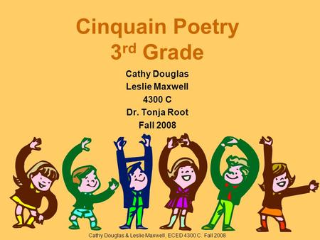 Cinquain Poetry 3 rd Grade Cathy Douglas Leslie Maxwell 4300 C Dr. Tonja Root Fall 2008 Cathy Douglas & Leslie Maxwell, ECED 4300 C. Fall 2008.