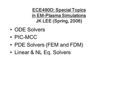 ECE490O: Special Topics in EM-Plasma Simulations JK LEE (Spring, 2006) ODE Solvers PIC-MCC PDE Solvers (FEM and FDM) Linear & NL Eq. Solvers.