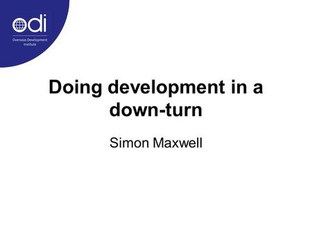 Doing development in a down-turn Simon Maxwell. 1.Preamble: on praxis in development studies 2.The story so far: an evolving agenda of international development.