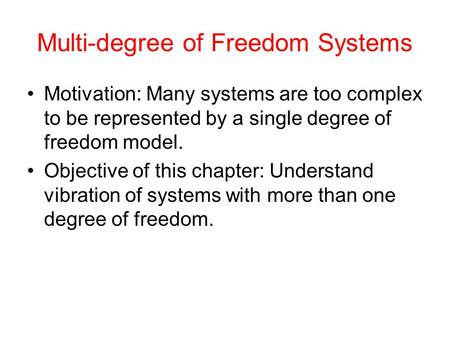 Multi-degree of Freedom Systems Motivation: Many systems are too complex to be represented by a single degree of freedom model. Objective of this chapter: